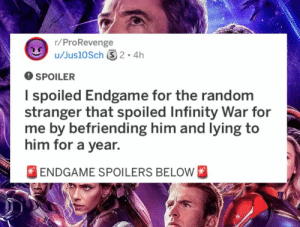 Guy Gets Revenge on Movie-Spoiling Jerk in the Most Sociopathic Type of Way: r/ProRevenge  O SPOILER  I spoiled Endgame for the random  stranger that spoiled Infinity War for  me by befriending him and lying to  him for a year.  FENDGAME SPOILERS BELOW Guy Gets Revenge on Movie-Spoiling Jerk in the Most Sociopathic Type of Way