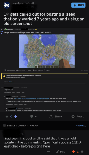 Minecraft, Best, and Old: r/quityourbullshit  +JOIN  e 2h  OP gets called out for posting a 'seed'  that  only worked 7 years ago and using an  old screenshot  Pr/Minecraft Posted by u  4 hours ago  1.5k  Huge minecraft village seed 88974602297265413  Give Award  Hide Report  88% Upvoted  Share  Save  168 Comments  This thread has been locked by the moderators of r/Minecraft  New comments cannot be posted  SORT BY BEST  160 points 4 hours ago  Holy nice one  Give Award Share Report Save  1 hour ago  108 points  OP's full of it. It's from 2012, and only worked in one pre-release. The seed isn't even right.  Generated in 1.8 Pre using no mods (some sort of bug perhaps?) Coords: X:485 Z:764  8897460229726541328  Give Award Share Report Save  1 hour ago  23 points  I really can't believe so many people fell for this from a screenshot that's so old  TShare  Award  4  SINGLE COMMENT THREAD  VIEW ALL  2h  Thad seen this post and he said that it was an old  update in the comments... Specifically update 1.12. At  least check before posting here  t 2  Edit Found one on this sub