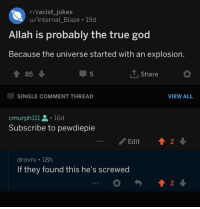 God, True, and Blaze: r/racist_jokes  u/Internal_Blaze 19d  Allah is probably the true god  Because the universe started with an explosion.  會85 ↓  T.Share  SINGLE COMMENT THREAD  VIEW ALL  cmurphlll 16d  Subscribe to pewdiepie  Edit 4  2  drovrv 18h  If they found this he's screwed