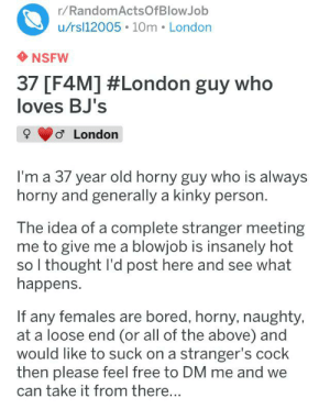 Something's not quite right!: r/RandomActsOfBlowJob  u/rsl12005 10m London  NSFW  37 [F4M] #London guy who  loves BJ's  o London  I'm a 37 year old horny guy who is always  horny and generally a kinky person.  The idea of a complete stranger meeting  me to give me a blowjob is insanely hot  so I thought I'd post here and see what  happens.  If any females are bored, horny, naughty,  at a loose end (or all of the above) and  would like to suck on a stranger's cock  then please feel free to DM me and we  take it from there... Something's not quite right!