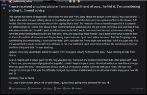 """Advice, Crazy, and Drunk: r/relationship advice  13 hours ago 2  S  Posted by  F received a topless picture from a mutual friend of ours... he hid it. I'm considering  ending it.. I need advice.  This started out weird to begin with. She texted me and said """"Hey, sorry about the picture I sent you SO but I was drunk"""". I  had no idea what she was tallking about so I said what picture? And she then sent me a picture of her in the shower, full  frontal. She then sent me a screen shot of him saying """"that's hott"""". No mention of me or how disrespectful it is towards  our relationships So I asked him about it (Not confronted) just asked about it. He got a little defensive and said that it was  a drunken mistake and he didn't want to tell me because he felt I would over react and be mad at him over nothing. I  have this awful feeling that it wasn't the first time. They are snap chat """"best friends"""" and I don't know what is sent to him  on there. It could be all innocent and I'm just being super insecure. I just need advice because I feel like I'm going crazy  overthinking this whole thing. I have told her that I don't consider her friend right now and that I think it's super odd that  she would think I would be ok with this. Mistake or not. I've told him I need some time to think. He stands by his story of  one time thing and that I'm over reacting.  Update: He is very upset that I asked for advice from strangers. Clearly he found this post. I have nothing to hide from  him so.  Dear A, Talked with S today, gave her the ring you gave me. Turns out she needs it more than I do. Also spoke with J and  K. Turns out, you are a giant lying douche bag who couldn't keep it in your pants. Good luck with your new fiancé though.  Wish you guys the best. I removed any of your stuff out of my place and it's currently with your mom. She was nice  enough to come get it for you. I've officially changed my number and Blocked you on all social media. Enjoy your new life  with S!  Sincerely, Yo"""