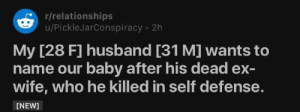 Relationships, Husband, and Wife: r/relationships  u/PickleJarConspiracy 2h  My [28 F] husband [31 M] wants to  name our baby after his dead ex-  wife, who he killed in self defense.  [NEW]