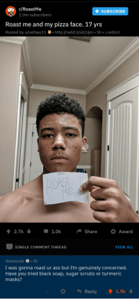 r/RoastMe  1.0m subscribers  +SUBSCRIBE  Roast me and my pizza face. 17 yrs  Posted by u/seDiao11.http://redd.it/ab1ijm. 5h i.redd.it  2.7k. Џ1.0k Share O Award  SINGLE COMMENT THREAD  VIEW ALL  deaduude S 4h  I was gonna roast ur ass but I'm genuinely concerned.  Have you tried black soap, sugar scrubs or turmeric  masks?