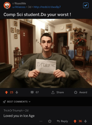 Sizzles: r/RoastMe  u/Atlassss 3d  http://redd.it/dwx8p7  Comp Sci student.Do your worst!  raasTME  23  67  Share  Award  BEST COMMENTS  TrickOr Triumph 2d  Loved you in lce Age  Reply  36 Sizzles