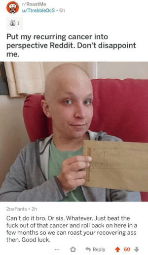 r/roastme denies a roast: r/RoastMe  u/TtrebbleOcS 6h  3 1  Put my recurring cancer into  perspective Reddit. Don't disappoint  me.  WTrrebe Ocs  roastme  2naPants 2h  Can't do it bro. Or sis. Whatever. Just beat the  fuck out of that cancer and roll back on here in a  few months so we can roast your recovering ass  then. Good luck.  Reply  60 r/roastme denies a roast
