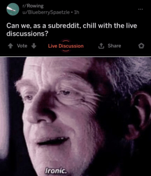 He could save others from live discussions but not himself: r/Rowing  u/BlueberrySpaetzle • 1h  Can we, as a subreddit, chill with the live  discussions?  1 Share  Vote  Live Discussion  Ironic. He could save others from live discussions but not himself