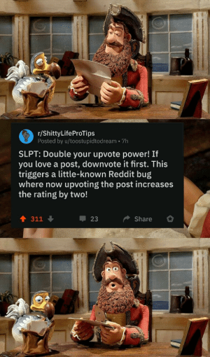 Yeah this is right by ItsMou MORE MEMES: r/ShittyLifeProTips  Posted by u/toostupidtodream 7h  SLPT: Double your upvote power! If  you love a post, downvote it first. This  triggers a little-known Reddit bug  where now  upvoting the post increases  the rating by two!  311  23  Share Yeah this is right by ItsMou MORE MEMES