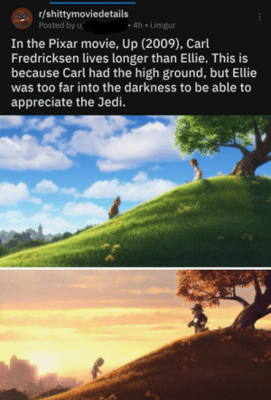 It's over Ellie: r/shittymoviedetails  Posted by u/  • 4h • i.imgur  In the Pixar movie, Up (2009), Carl  Fredricksen lives longer than Ellie. This is  because Carl had the high ground, but Ellie  was too far into the darkness to be able to  appreciate the Jedi. It's over Ellie