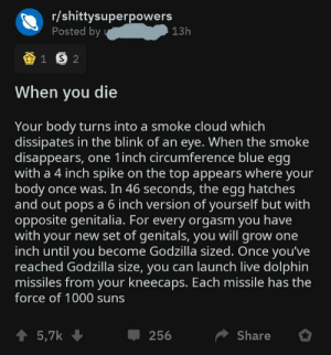 Very random superpower: r/shittysuperpowers  Posted by y  13h  When you die  Your body turns into a smoke cloud which  dissipates in the blink of an eye. When the smoke  disappears, one 1inch circumference blue egg  with a 4 inch spike on the top appears where your  body once was. In 46 seconds, the egg hatches  and out pops a 6 inch version of yourself but with  opposite genitalia. For every orgasm you have  with your new set of genitals, you will grow one  inch until you become Godzilla sized. Once you've  reached Godzilla size, you can launch live dolphin  missiles from your kneecaps. Each missile has the  force of 1000 suns  1 5,7k  Share  256 Very random superpower