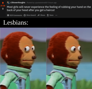I am like that tho: r/Showerthoughts · Posted by u/potatotime00 9 hours ago  27.5k  Most girls will never experience the feeling of rubbing your hand on the  back of your head after you get a haircut  Share E Save  Give Award  819 Comments  Lesbians: I am like that tho