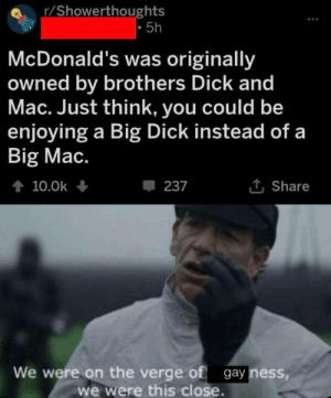 big mac: r/Showerthoughts  5h  McDonald's was originally  owned by brothers Dick and  Mac. Just think, you could be  enjoying a Big Dick instead of a  Big Mac.  t 10.0k  237  Share  We were on the verge of gay ness,  we were this close.