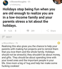 Cookies, Family, and Fucking: r/Showerthoughts 8h  u/robetyarg  Holidays stop being fun when you  are old enough to realize you are  in a low-income family and your  parents stress a lot about the  holidays  ↑ 9,2k  289  Share  BEST  u/BloonWars 7h  Realizing this also gives you the chance to help your  parents with making fun projects and to remind them  that you love them and the whole family. Holidays  should not be stressful, they shouldn't be about money,  and gifts. They should be about spending time with  your loved ones and the important people in your  life. Give mom a big ol' hug and help her make some  fucking cookies! <p>Wholesome holidays comment!</p>