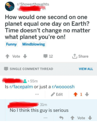 memehumor:  Should we tell him?: r/Showerthoughts  How would one second on one  planet equal one day on Earth?  lime doesn t change no matter  what planet you're on!  Funny Mindblowing  Vote  Share  12  SINGLE COMMENT THREAD  VIEW ALL  55m  Is r/facepalm or just a r/woooosh  / Edit  ↑ 1 ↓  31m  No I think this guy is serious memehumor:  Should we tell him?