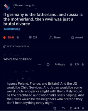 Crackhead, True, and Weird: r/Showerthoughts  If germany is the fatherland, and russia is  the motherland, then wwii was just a  brutal divorce  Mindblowing  T, Share  39.4k  Award  515  BEST COMMENTS  Who's the childland  Reply  3.7k  Iguess Poland, France, and Britain? And the US  would be Child Services. And Japan would be some  weird uncle who picks a fight with them. Italy would  be the crackhead aunt who thinks she's helping. And  the Swiss would be the neighbors who pretend they  don't hear anything every night.  44.6k Re post, but still true