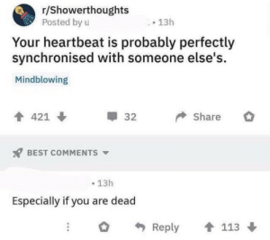 Mindblowing: r/Showerthoughts  Posted by u  13h  Your heartbeat is probably perfectly  synchronised with someone else's  Mindblowing  Share  421  32  BEST COMMENTS  13h  Especially if you are dead  113  Reply