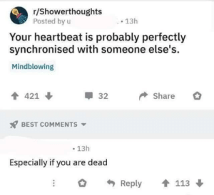 Mindblowing: r/Showerthoughts  Posted by u  13h  Your heartbeat is probably perfectly  synchronised with someone else's  Mindblowing  Share  421  32  BEST COMMENTS  13h  Especially if you are dead  Reply  113