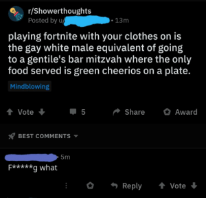 Clothes, Food, and Cheerios: r/Showerthoughts  Posted by u  . 13m  playing fortnite with your clothes on is  the gay white male equivalent of going  to a gentile's bar mitzvah where the only  food served is green cheerios on a plate.  Mindblowing  ShareAward  BEST COMMENTS  5m  E***a what  Reply Vote Fortnite