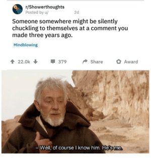 Me😅irl: r/Showerthoughts  Posted by u/  2d  Someone somewhere might be silently  chuckling to themselves at a comment you  made three years ago.  Mindblowing  22.0k  379  Share  Award  -Well, of course I know him. He's me Me😅irl