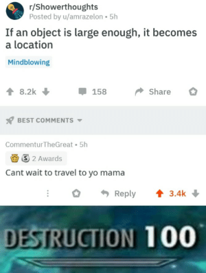 Memes, Yo, and Best: r/Showerthoughts  Posted by u/amrazelon 5h  If an object is large enough, it becomes  a location  Mindblowing  8.2k  158  Share  BEST COMMENTS  Commentur TheGreat 5h  S 2 Awards  Cant wait to travel to yo mama  Reply  3.4k  DESTRUCTION 100 That was a good one via /r/memes http://bit.ly/2WoRnQN