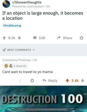 Yo, Best, and Travel: r/Showerthoughts  Posted by u/amrazelon 5h  If an object is large enough, it becom  location  Mindblowing  Share  8.2k  158  BEST COMMENTS  Commentur TheGreat 5h  S2 Awards  Cant wait to travel to yo mama  3.4k  Reply  DESTRUCTION 100 The classics