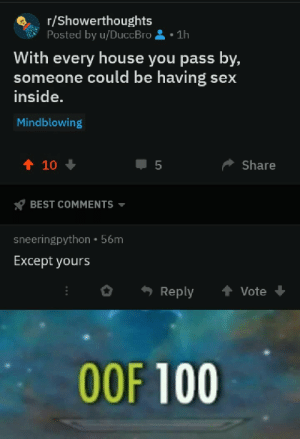 Posted this on r/ShowerThoughts and got obliterated: r/Showerthoughts  Posted by u/DuccBro  1h  With every house you pass by,  someone could be having  inside.  sex  Mindblowing  t 10  Share  5  BEST COMMENTS  sneeringpython 56m  Except yours  t Vote  Reply  OOF 100 Posted this on r/ShowerThoughts and got obliterated