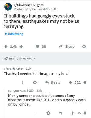 And helicopters: r/Showerthoughts  Posted by u/thepianist91. 13h  If buildings had googly eyes stuck  to them, earthquakes may not be as  terrifying.  Mindblowing  1.4k  38  Share  BEST COMMENTS  oferpoferlofer 13h  Thanks, I needed this image in my head  111  Reply  currymonster3000 12h  If only someone could edit scenes of any  disastrous movie like 2012 and put googly eyes  buildings...  36 And helicopters