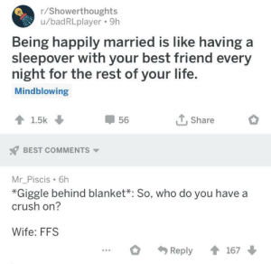 Wholesome shower thought! via /r/wholesomememes http://bit.ly/2YZmd4O: r/Showerthoughts  u/badRLplayer. 9h  Being happily married is like having a  sleepover with your best friend every  night for the rest of your life  Mindblowing  56  T.Share  BEST COMMENTS  Mr_Piscis 6h  *Giggle behind blanket*: So, who do you have a  crush on?  Wife: FFS Wholesome shower thought! via /r/wholesomememes http://bit.ly/2YZmd4O