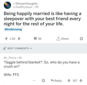 ffs: r/Showerthoughts  u/badRLplayer. 9h  Being happily married is like having a  sleepover with your best friend every  night for the rest of your life  Mindblowing  T.Share  56  BEST COMMENTS  Mr_Piscis 6h  *Giggle behind blanket*: So, who do you have a  crush on?  Wife: FFS