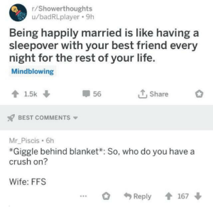 Wholesome shower thought!: r/Showerthoughts  u/badRLplayer 9h  Being happily married is like having  sleepover with your best friend every  night for the rest of your life.  Mindblowing  Share  1.5k  56  BEST COMMENTS  Mr_Piscis 6h  *Giggle behind blanket: So, who do you have a  crush on?  Wife: FFS  167  Reply Wholesome shower thought!