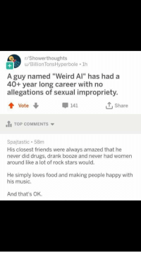 "Drugs, Food, and Friends: r/Showerthoughts  u/Billion TonsHyperbole 1h  A guy named ""Weird Al"" has had a  40+ year long career with no  allegations of sexual impropriety  Vote  141  T, Share  1 TOP COMMENTS  Spajtastic. 58m  His closest friends were always amazed that he  never did drugs, drank booze and never had women  around like a lot of rock stars would.  He simply loves food and making people happy with  his music.  And that's OK. Wholesome Weird Al"