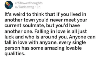 """Another One, Fall, and Love: r/Showerthoughts  u/Dadaswag 1h  It's weird to think that if you lived in  another town you'd never meet your  current soulmate, but you'd have  another one. Falling in love is all just  luck and who is around you. Anyone can  fall in love with anyone, every single  person has some amazing lovable  qualities. <p>Wholesome Showerthoughts via /r/wholesomememes <a href=""""https://ift.tt/2tFS0tS"""">https://ift.tt/2tFS0tS</a></p>"""