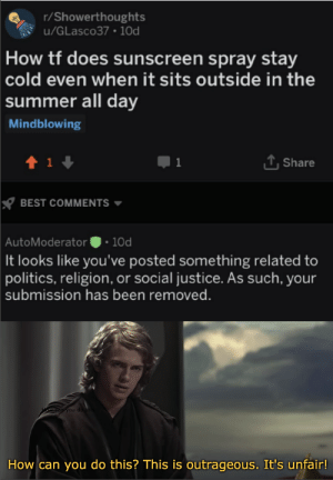 Politics, Summer, and Best: r/Showerthoughts  u/GLasco37 1Od  How tf does sunscreen spray stay  cold even when it sits outside in the  summer all day  Mindblowing  LShare  t 1  BEST COMMENTS  AutoModerator 10d  It looks like you've posted something related to  politics, religion, or social justice. As such, your  submission has been removed.  an  ou do thi  How can you do this? This is outrageous. It's unfair! It's treason then
