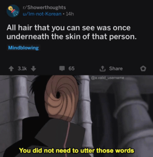 Thanks I hate hair now: r/Showerthoughts  u/Im-not-Korean 14h  All hair that you can see was once  underneath the skin of that person.  Mindblowing  3.1k  65  Share  @a.valid_username  You did not need to utter those words Thanks I hate hair now