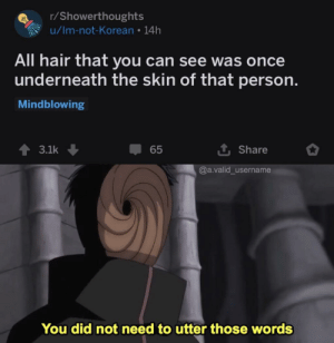 Me_irl: r/Showerthoughts  u/Im-not-Korean 14h  All hair that you can see was once  underneath the skin of that person.  Mindblowing  3.1k  65  Share  @a.valid_username  You did not need to utter those words Me_irl