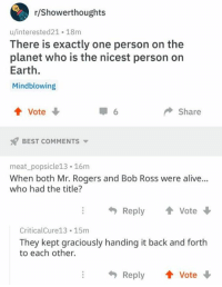 back and forth: r/Showerthoughts  u/interested21 18m  There is exactly one person on the  planet who is the nicest person on  Earth.  Mindblowing  4 Vote  6  Share  BEST COMMENTS  meat_popsicle13 16m  When both Mr. Rogers and Bob Ross were alive..  who had the title?  Reply  Vote  CriticalCure13 15m  They kept graciously handing it back and forth  to each other.  Reply Vote