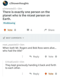 God I miss them :(: r/Showerthoughts  u/interested21 18m  There is exactly one person on the  planet who is the nicest person on  Earth  Mindblowing  會vote  Share  BEST COMMENTS  meat_ popsicle13 16m  When both Mr. Rogers and Bob Ross were alive...  who had the title?  Reply  會Vote ↓  CriticalCure13 15m  They kept graciously handing it back and forth  to each other.  Reply  Vote God I miss them :(