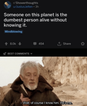 knowing: r/Showerthoughts  u/JustusJelten • 3h  Someone on this planet is the  dumbest person alive without  knowing it.  Mindblowing  1, Share  8.0k  454  BEST COMMENTS  Well, of course I know him. He's me.