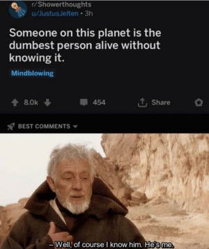 Mindblowing: r/Showerthoughts  u/JustusJelten 3h  Someone on this planet is the  dumbest person alive without  knowing it.  Mindblowing  454  8.0k  Share  BEST COMMENTS  Well, of course I know him. He's me