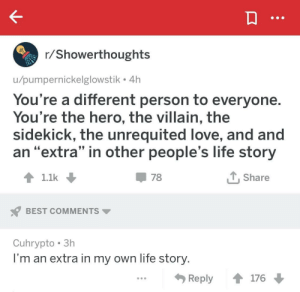 "Life, Love, and Best: r/Showerthoughts  u/pumpernickelglowstik 4h  You're a different person to everyone  You're the hero, the villain, the  sidekick, the unrequited love, and and  an ""extra"" in other people's life story  1.1k  T,Share  BEST COMMENTS  Cuhrypto 3h  I'm an extra in my own life story  Reply ↑ 176 me irl"