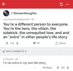 "Other Peoples: r/Showerthoughts  u/pumpernickelglowstik 4h  You're a different person to everyone.  You're the hero, the villain, the  sidekick, the unrequited love, and and  an ""extra"" in other people's life story  1.1k  78  Share  BEST COMMENTS  Cuhrypto 3h  I'm an extra in my own life story.  176  Reply"