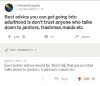 Abraham Lincoln, Advice, and Abraham: r/Showerthoughts  u/RyckandMorti 2h  Best advice you can get going into  adulthood is don't trust anyone who talks  down to janitors, trashmen,maids etc  1.8k  97  Share  BEST COMMENTS  digital_steel 1h  Even better advice would be 'Don't BE that person that  talks down to janitors, trashmen, maids etc'  Reply  108 <p>Nearly all men can stand adversity, but if you want to test a man's character, give him power.- Abraham Lincoln.</p>