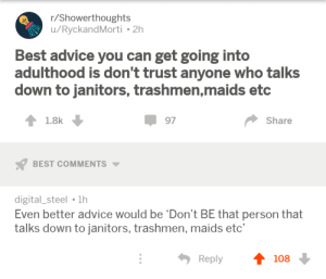 Abraham Lincoln, Advice, and Memes: r/Showerthoughts  u/RyckandMorti 2h  Best advice you can get going into  adulthood is don't trust anyone who talks  down to janitors, trashmen,maids etc  1.8k  97  Share  BEST COMMENTS  digital_steel 1h  Even better advice would be 'Don't BE that person that  talks down to janitors, trashmen, maids etc'  Reply  108 positive-memes:  Nearly all men can stand adversity, but if you want to test a man's character, give him power.- Abraham Lincoln.