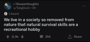 Bad, Good, and Live: r/Showerthoughts  u/SargDuck 6h  S 1 Award  So removed from  nature that natural survival skills are  We live in a society  recreational hobby  11.9k  254  Share Innovation bad nature good