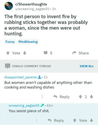 Disappointed, Fire, and Funny: r/Showerthoughts  u/screaming_eagles55 1h  The first person to invent fire by  rubbing sticks together was probably  a woman, since the men were out  hunting  Funny Mindblowing  Vote  Share  SINGLE COMMENT THREAD  VIEW ALL  disappointed-parents  1h  But women aren't capable of anything other than  COoKing and washing dishes  Reply1  screaming_eagles5543m  You sexist piece of shit.  Reply ↑ Vote memehumor:  🙄