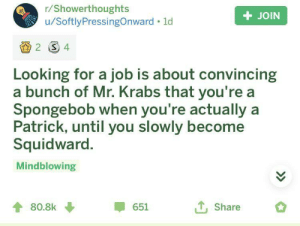 Truth: r/Showerthoughts  u/SoftlyPressingOnward ld  + JOIN  2 4  Looking for a job is about convincing  a bunch of Mr. Krabs that you're a  Spongebob when you're actually a  Patrick, until you slowly become  Squidward.  Mindblowing  T,Share  80.8k  651  > Truth