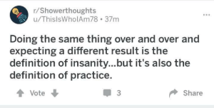 Or the definition of a programmer: r/Showerthoughts  u/ThislsWholAm78 37m  Doing the same thing over and over and  expecting a different result is the  definition of insanity...but it's also the  definition of practice.  會Vote  3  Share Or the definition of a programmer