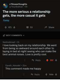 Funny, Love, and Awkward: r/Showerthoughts  u/YourBoiKian 5h  The more serious a relationship  gets, the more casual it gets  Funny  會871  53  Share  BEST COMMENTS ▼  feedmebread 1h  I love looking back on my relationship. We went  from being so awkward around each other to  laying in bed at night seeing who can make the  best animal noises. Love is pretty cool.  Reply  162  Gareth Adoudel 31m  This comment made me happy  Reply Vote
