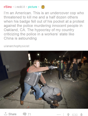 Police, Protest, and Tumblr: r/Sino i.redd.it picture  I'm an American. This is an undercover cop who  threatened to kill me and a half dozen others  when his badge fell out of his pocket at a protest  against the police murdering innocent people in  Oakland, CA. The hypocrisy of my country  criticizing the police in a workers' state like  China is astounding  u/anarchophysicist  630  Share  71 backstageinsecurity:  whyyoustabbedme: Undercover American officer pinning a black man while pointing his gun  in a crowd of minorities, threatening to shoot them during a protest  against police killing innocent people.    not forgetting that said black man is protecting a CHILD from the officer by shielding him with his body