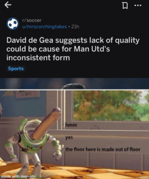 Soccer, Sports, and Good: r/soccer  u/mrscorchingtakes 21h  David de Gea suggests lack of quality  could be cause for Man Utd's  inconsistent form  Sports  hmm  yes  the floor here is made out of floor  made with mematic Good conclusion david