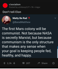 R Socialism: r/socialism  Posted by u/mboop127  9h imgur  Don't tell Elon  Matty Be Rad  BaradMatthew  The first Mars colony will be  communist. Not because NASA  is secretly Marxist, but because  communism is the onlv structure  that makes any sense when  your goal is keeping people fed,  healthy, and happy  1 2,3k  207  Share